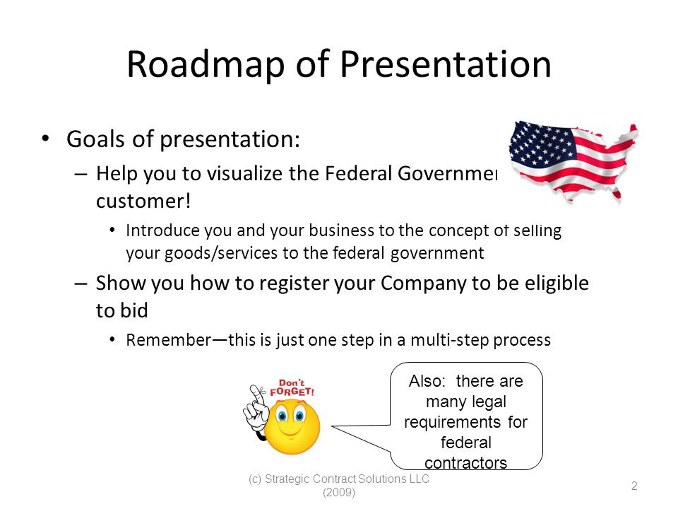 (c) Strategic Contract Solutions LLC (2009) 2 Roadmap of Presentation Goals of presentation: – Help you to visualize the Federal Government as a custo