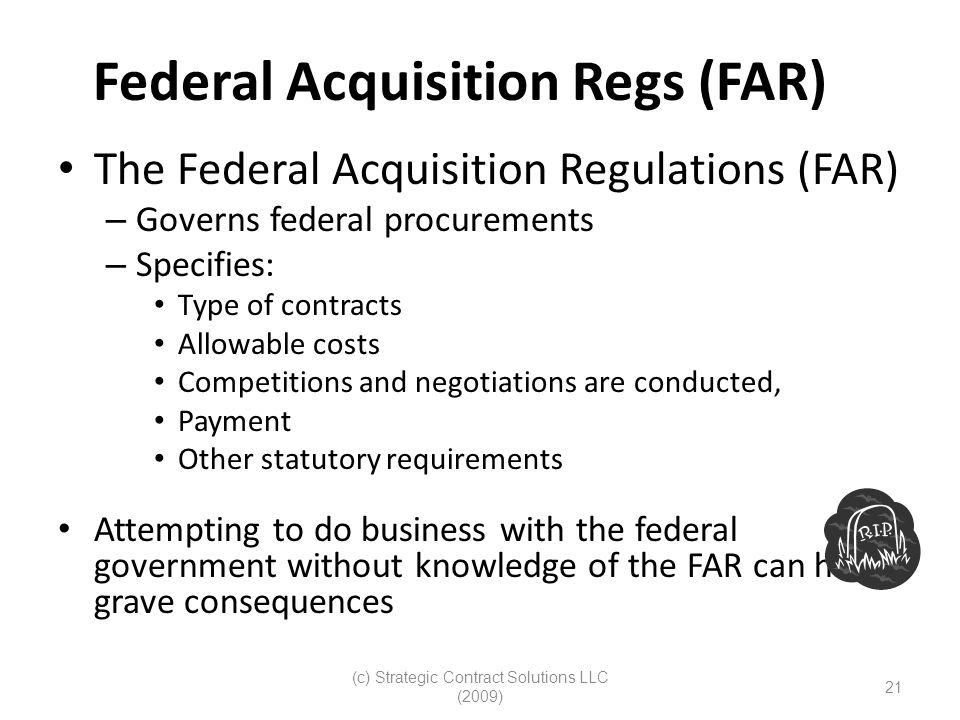 (c) Strategic Contract Solutions LLC (2009) 21 Federal Acquisition Regs (FAR) The Federal Acquisition Regulations (FAR) – Governs federal procurements