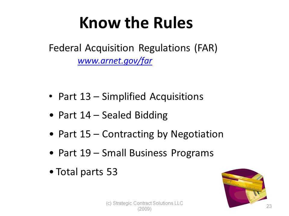 (c) Strategic Contract Solutions LLC (2009) 23 Know the Rules Federal Acquisition Regulations (FAR) www.arnet.gov/far Part 13 – Simplified Acquisition