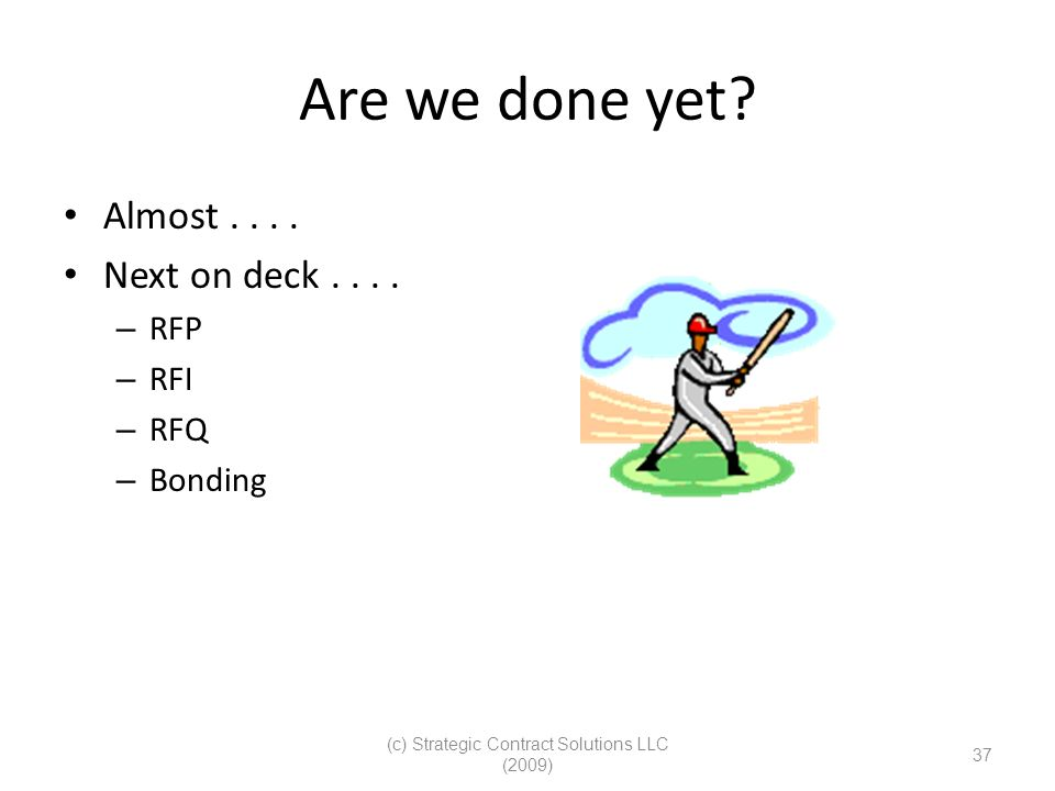 (c) Strategic Contract Solutions LLC (2009) 37 Are we done yet? Almost.... Next on deck.... – RFP – RFI – RFQ – Bonding