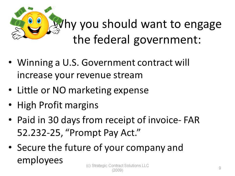 (c) Strategic Contract Solutions LLC (2009) 9 Why you should want to engage the federal government: Winning a U.S. Government contract will increase y