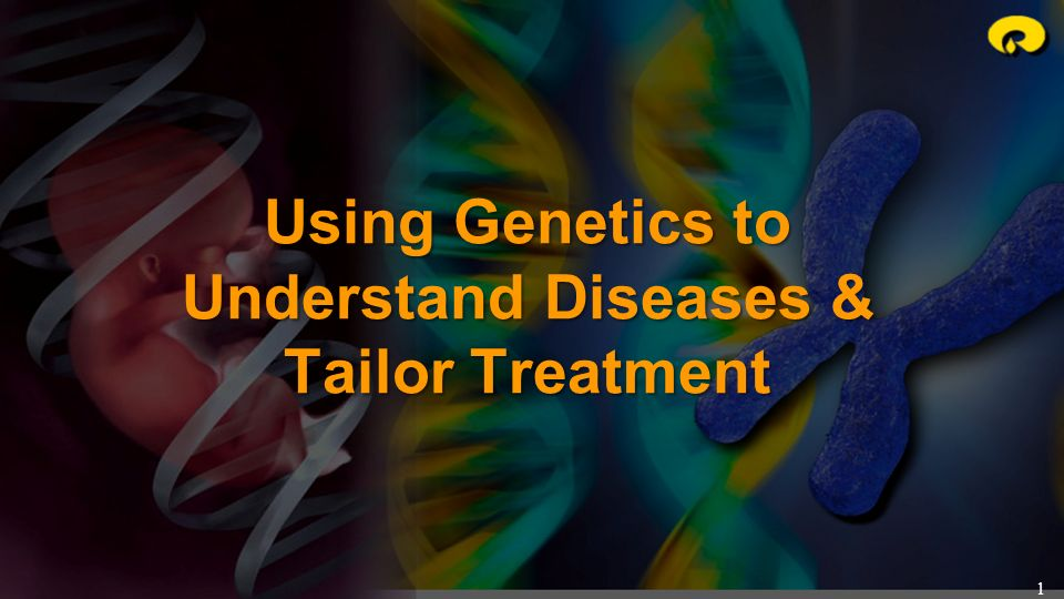 1 Using Genetics to Understand Diseases & Tailor Treatment