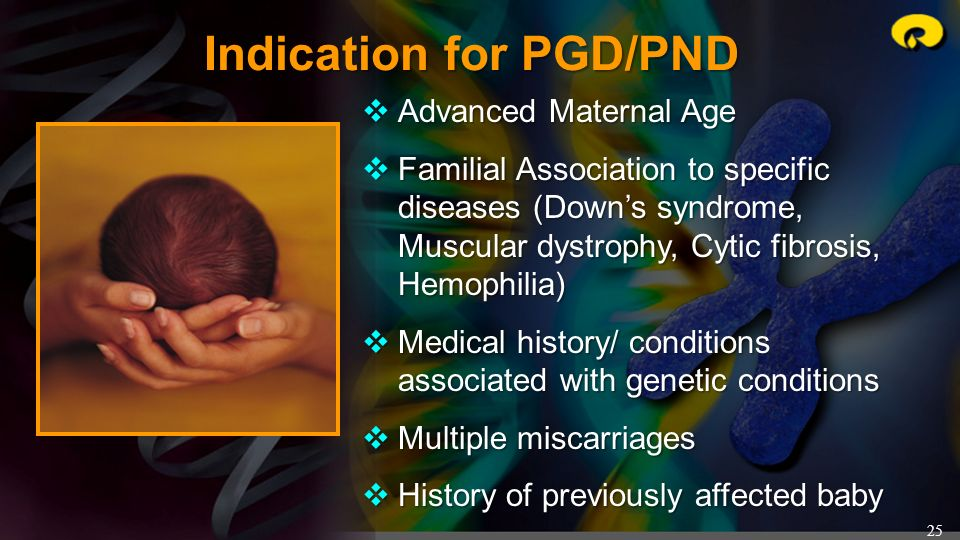 25 Indication for PGD/PND Advanced Maternal Age Advanced Maternal Age Familial Association to specific diseases (Downs syndrome, Muscular dystrophy, C