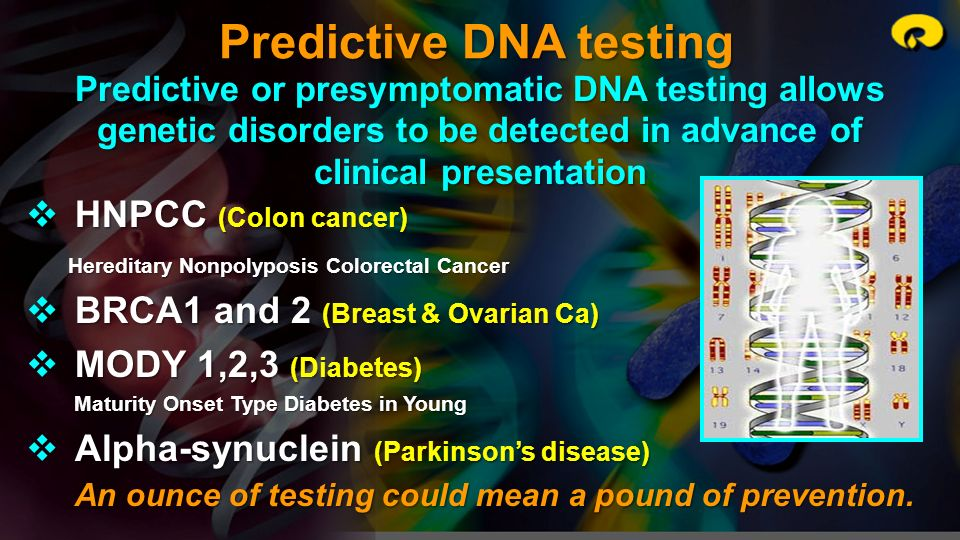 Predictive DNA testing Predictive or presymptomatic DNA testing allows genetic disorders to be detected in advance of clinical presentation HNPCC (Col