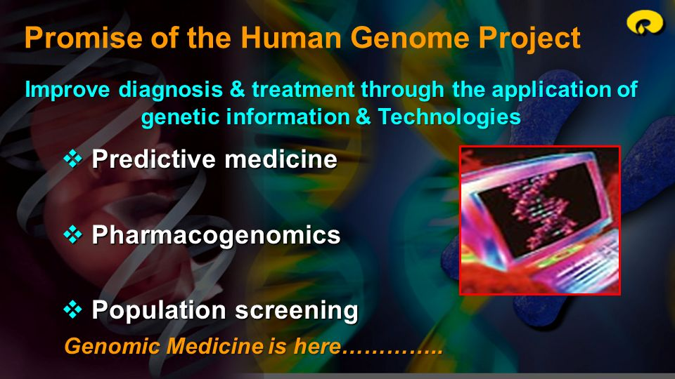 Promise of the Human Genome Project Improve diagnosis & treatment through the application of genetic information & Technologies Predictive medicine Pr