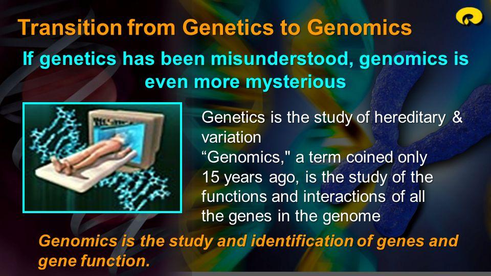 Transition from Genetics to Genomics If genetics has been misunderstood, genomics is even more mysterious Genetics is the study of hereditary & variat