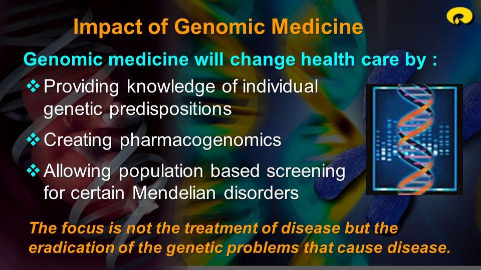 Impact of Genomic Medicine Genomic medicine will change health care by : Providing knowledge of individual genetic predispositions Providing knowledge