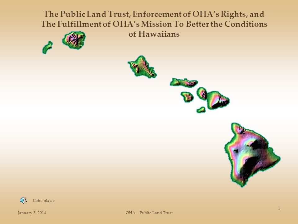 January 5, 2014OHA – Public Land Trust 1 The Public Land Trust, Enforcement of OHAs Rights, and The Fulfillment of OHAs Mission To Better the Conditions of Hawaiians Kaho`olawe