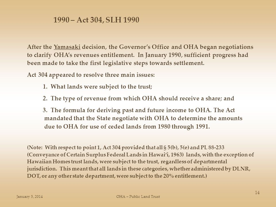January 5, 2014OHA – Public Land Trust 14 1990 – Act 304, SLH 1990 After the Yamasaki decision, the Governors Office and OHA began negotiations to clarify OHAs revenues entitlement.
