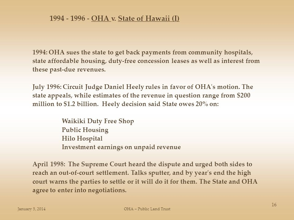 January 5, 2014OHA – Public Land Trust 16 1994: OHA sues the state to get back payments from community hospitals, state affordable housing, duty-free concession leases as well as interest from these past-due revenues.