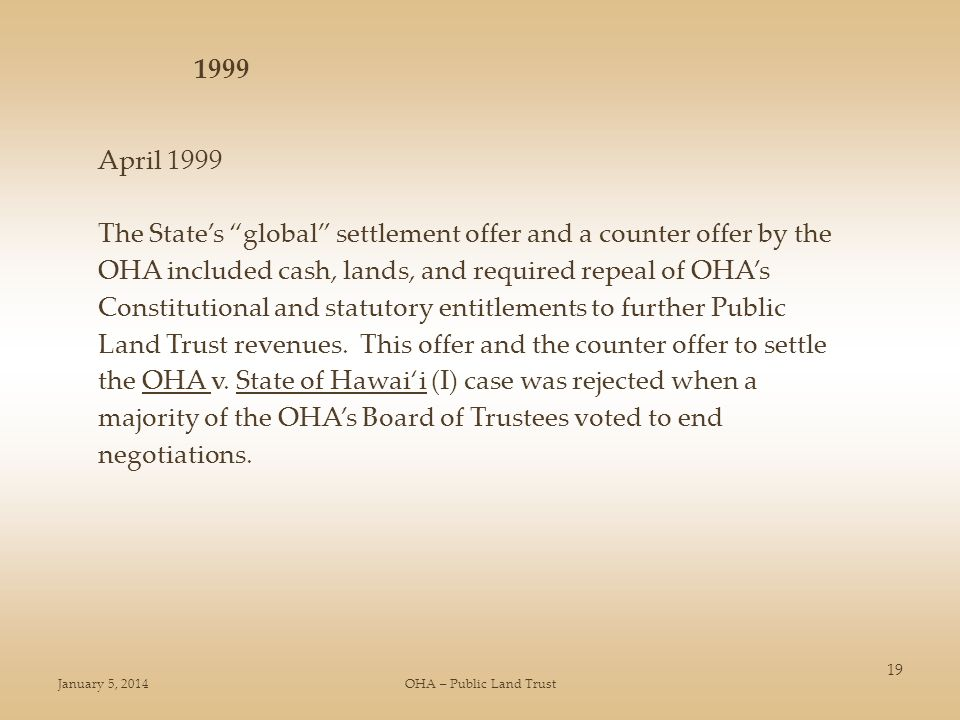 January 5, 2014OHA – Public Land Trust 19 April 1999 The States global settlement offer and a counter offer by the OHA included cash, lands, and required repeal of OHAs Constitutional and statutory entitlements to further Public Land Trust revenues.