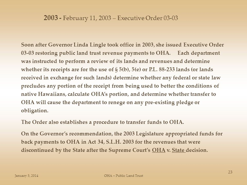 January 5, 2014OHA – Public Land Trust 23 Soon after Governor Linda Lingle took office in 2003, she issued Executive Order 03-03 restoring public land trust revenue payments to OHA.