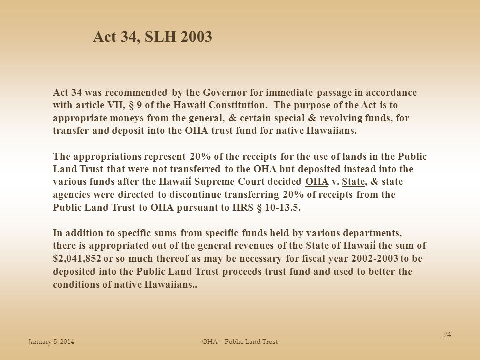 January 5, 2014OHA – Public Land Trust 24 Act 34, SLH 2003 Act 34 was recommended by the Governor for immediate passage in accordance with article VII, § 9 of the Hawai ̒ i Constitution.