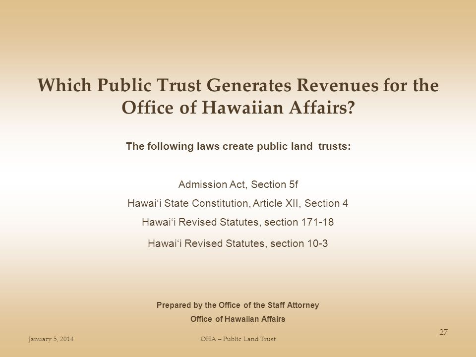January 5, 2014OHA – Public Land Trust 27 Which Public Trust Generates Revenues for the Office of Hawaiian Affairs? Prepared by the Office of the Staf