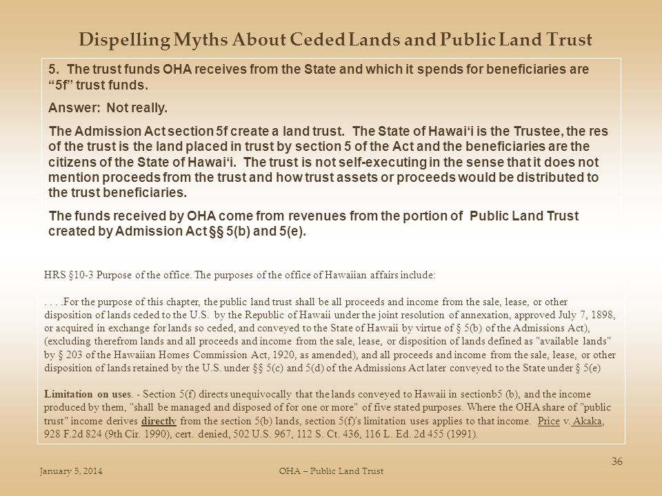 January 5, 2014OHA – Public Land Trust 36 Dispelling Myths About Ceded Lands and Public Land Trust 5. The trust funds OHA receives from the State and