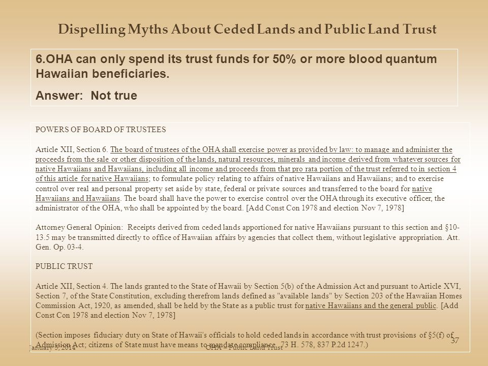 January 5, 2014OHA – Public Land Trust 37 Dispelling Myths About Ceded Lands and Public Land Trust 6.OHA can only spend its trust funds for 50% or more blood quantum Hawaiian beneficiaries.