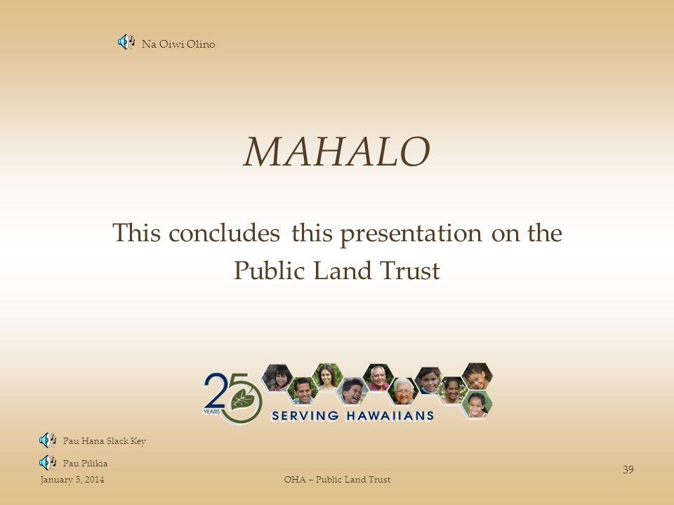 January 5, 2014OHA – Public Land Trust 39 MAHALO This concludes this presentation on the Public Land Trust Pau Hana Slack Key Pau Pilikia Na Oiwi Olin