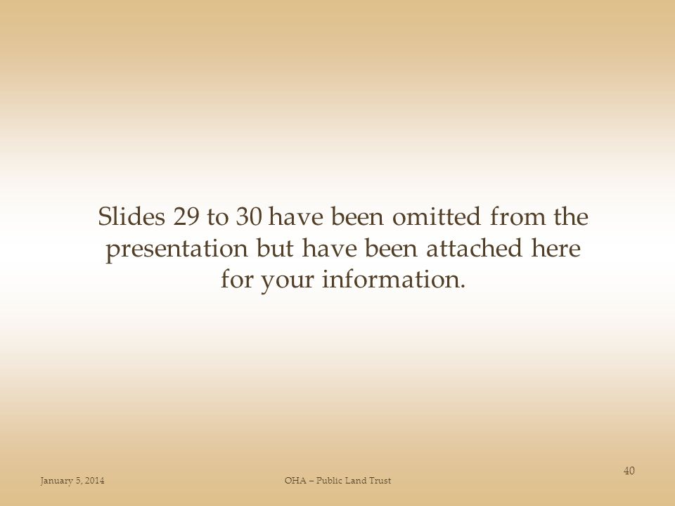 January 5, 2014OHA – Public Land Trust 40 Slides 29 to 30 have been omitted from the presentation but have been attached here for your information.