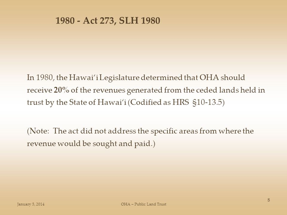January 5, 2014OHA – Public Land Trust 8 In 1980, the Hawaii Legislature determined that OHA should receive 20% of the revenues generated from the ceded lands held in trust by the State of Hawaii (Codified as HRS § ) (Note: The act did not address the specific areas from where the revenue would be sought and paid.) Act 273, SLH 1980