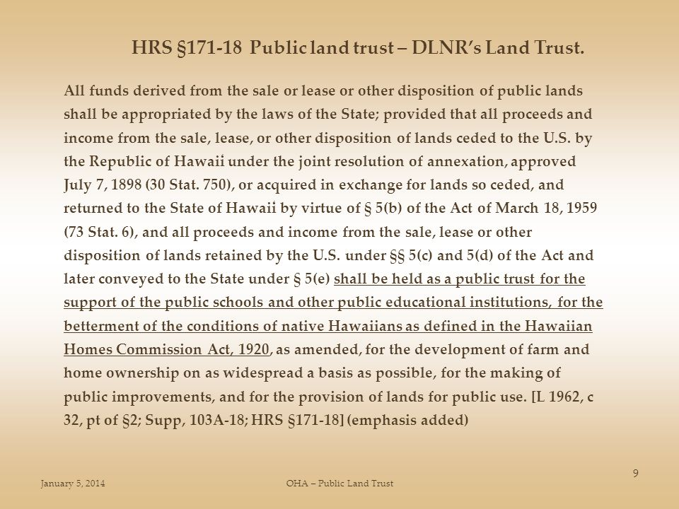 January 5, 2014OHA – Public Land Trust 9 All funds derived from the sale or lease or other disposition of public lands shall be appropriated by the laws of the State; provided that all proceeds and income from the sale, lease, or other disposition of lands ceded to the U.S.
