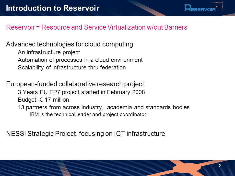 2 Introduction to Reservoir Reservoir = Resource and Service Virtualization w/out Barriers Advanced technologies for cloud computing An infrastructure