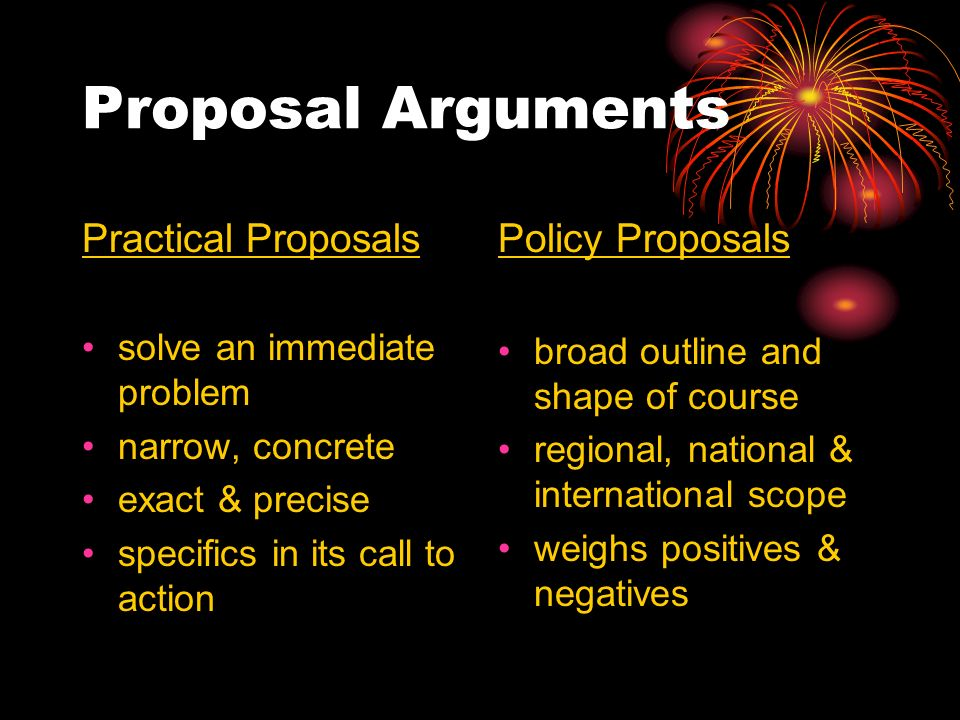 Proposal Arguments Practical Proposals solve an immediate problem narrow, concrete exact & precise specifics in its call to action Policy Proposals broad outline and shape of course regional, national & international scope weighs positives & negatives