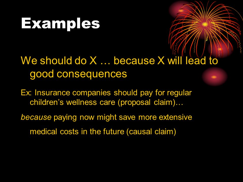 Examples We should do X … because X will lead to good consequences Ex: Insurance companies should pay for regular childrens wellness care (proposal claim)… because paying now might save more extensive medical costs in the future (causal claim)