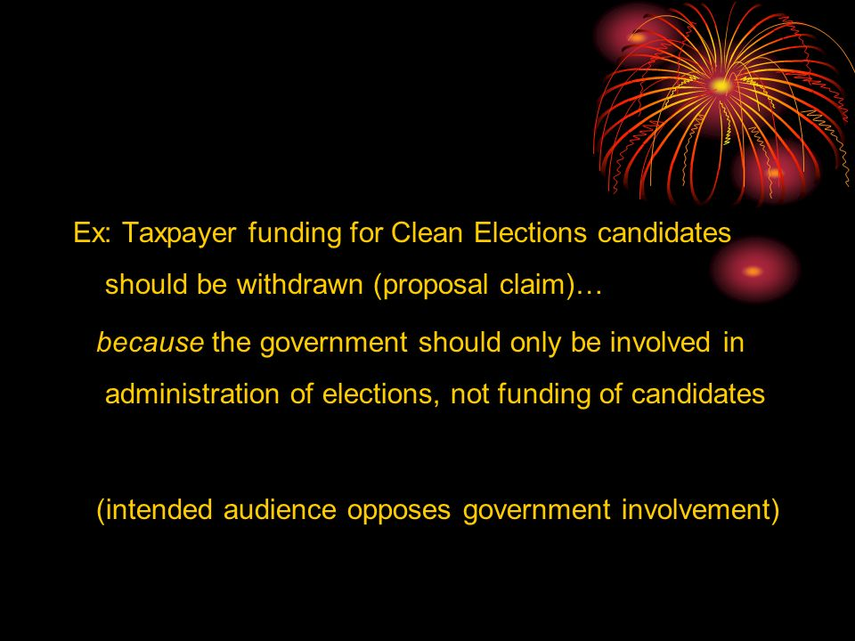 Ex: Taxpayer funding for Clean Elections candidates should be withdrawn (proposal claim)… because the government should only be involved in administration of elections, not funding of candidates (intended audience opposes government involvement)