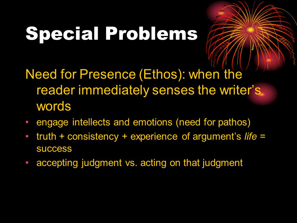 Special Problems Need for Presence (Ethos): when the reader immediately senses the writers words engage intellects and emotions (need for pathos) truth + consistency + experience of arguments life = success accepting judgment vs.