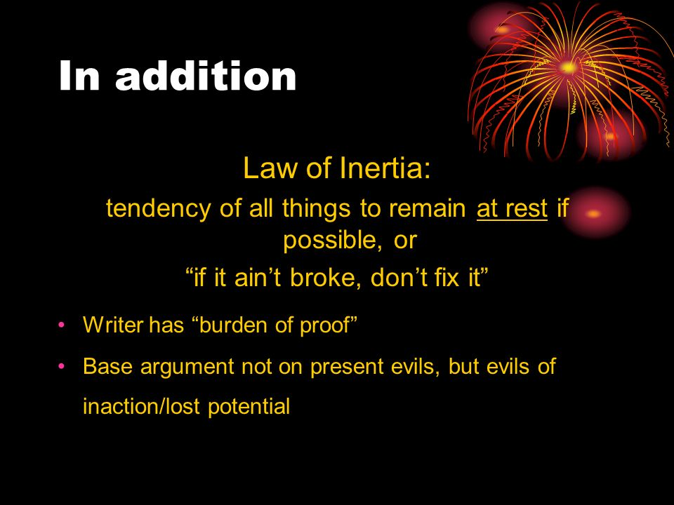 In addition Law of Inertia: tendency of all things to remain at rest if possible, or if it aint broke, dont fix it Writer has burden of proof Base argument not on present evils, but evils of inaction/lost potential