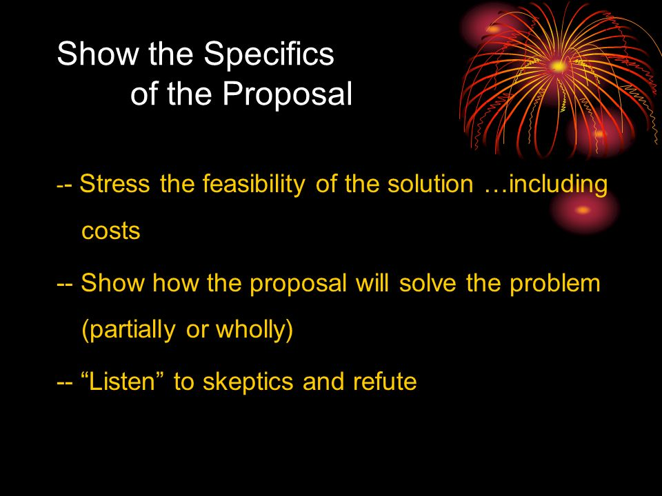 Show the Specifics of the Proposal - - Stress the feasibility of the solution …including costs -- Show how the proposal will solve the problem (partially or wholly) -- Listen to skeptics and refute