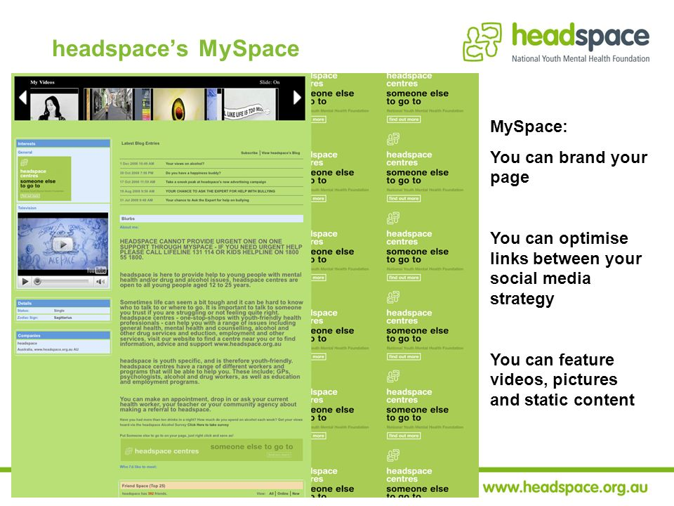 MySpace: You can brand your page You can optimise links between your social media strategy You can feature videos, pictures and static content