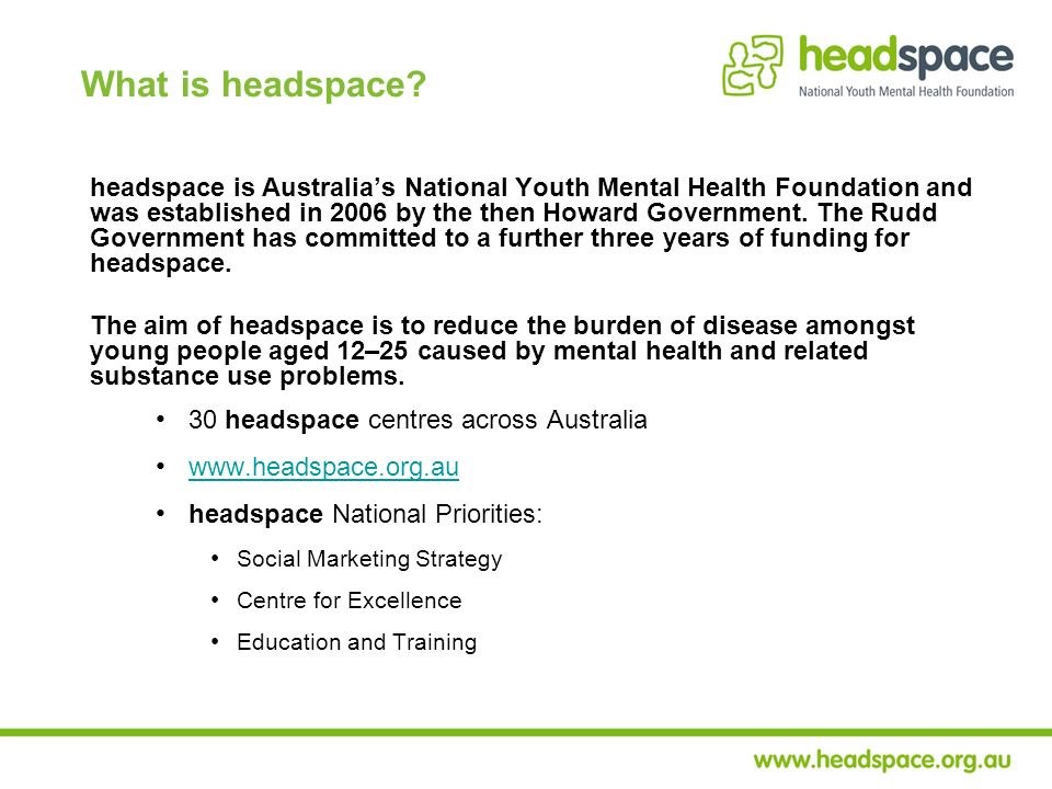 What is headspace? headspace is Australias National Youth Mental Health Foundation and was established in 2006 by the then Howard Government. The Rudd