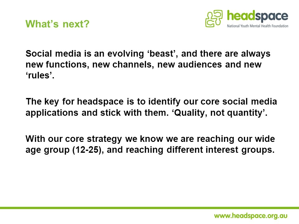 Whats next? Social media is an evolving beast, and there are always new functions, new channels, new audiences and new rules. The key for headspace is