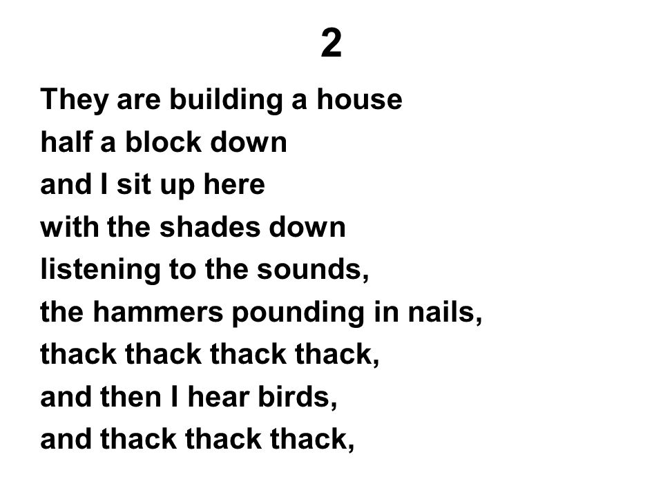 2 They are building a house half a block down and I sit up here with the shades down listening to the sounds, the hammers pounding in nails, thack tha