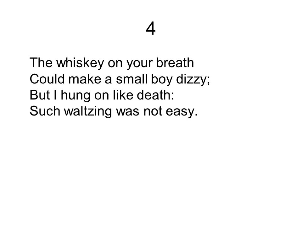 4 The whiskey on your breath Could make a small boy dizzy; But I hung on like death: Such waltzing was not easy.