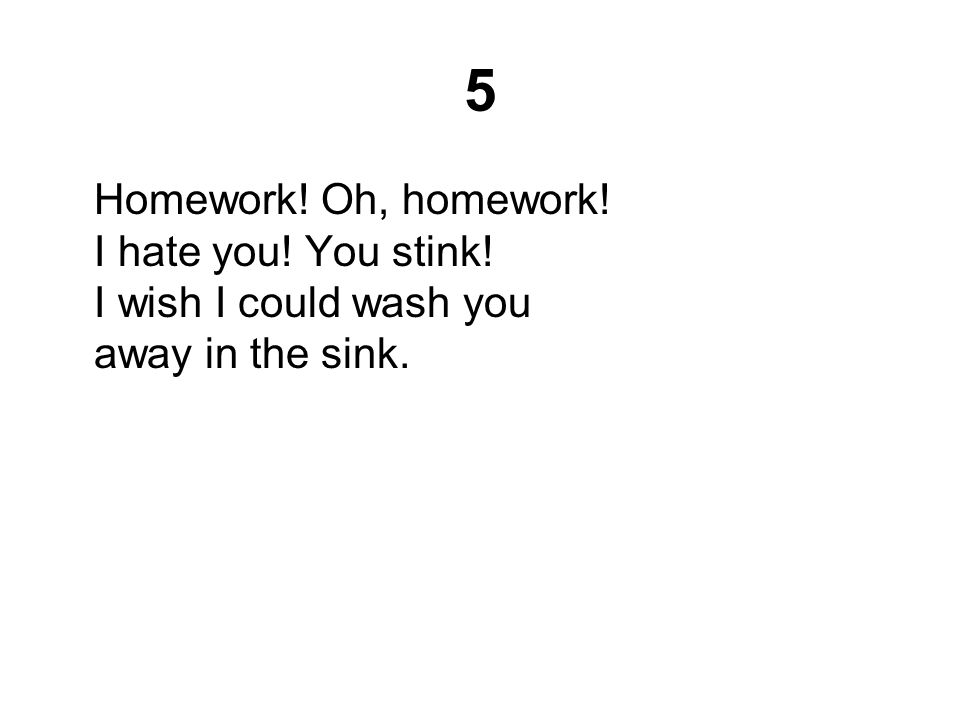 5 Homework! Oh, homework! I hate you! You stink! I wish I could wash you away in the sink.
