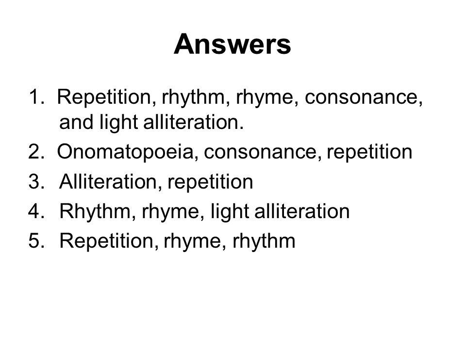 Answers 1. Repetition, rhythm, rhyme, consonance, and light alliteration. 2. Onomatopoeia, consonance, repetition 3.Alliteration, repetition 4.Rhythm,