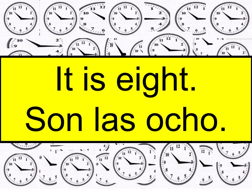 It is eight. Son las ocho.