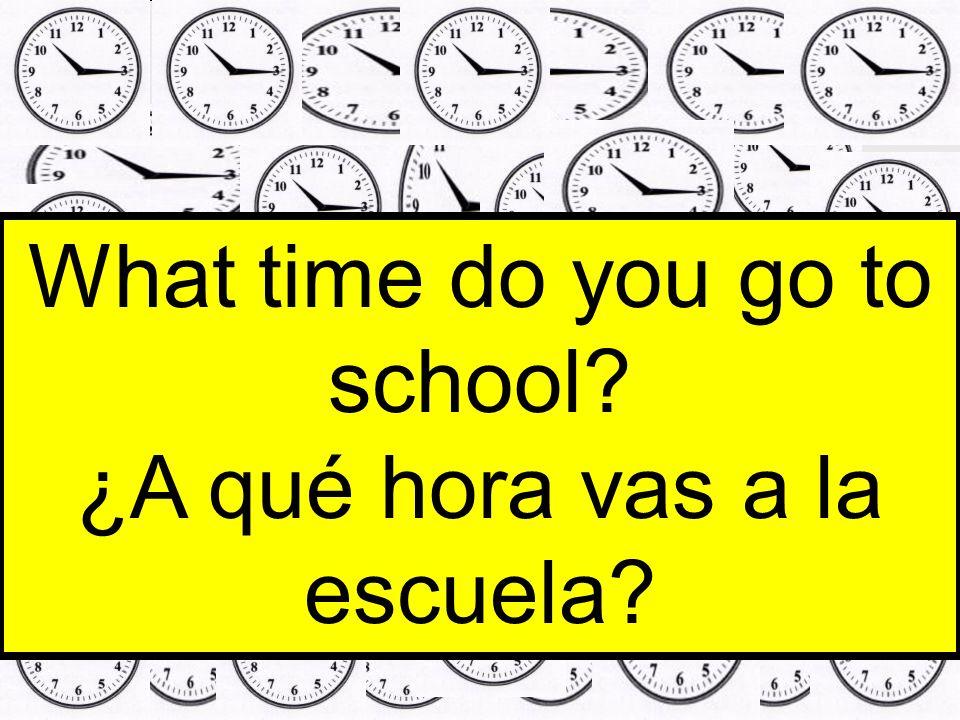 What time do you go to school? ¿A qué hora vas a la escuela?