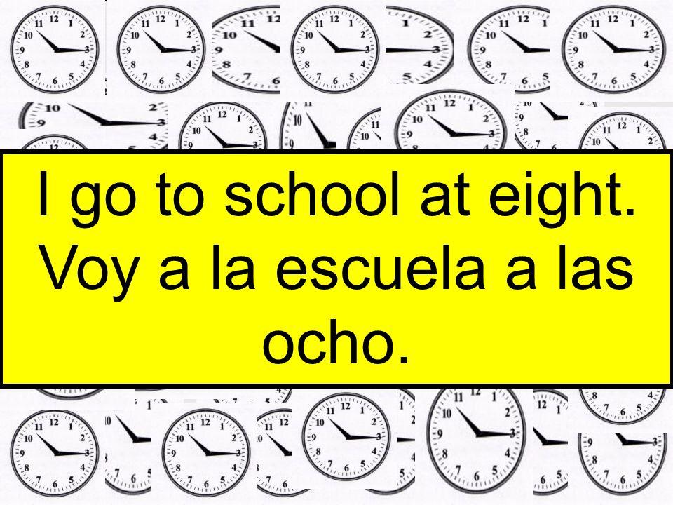 I go to school at eight. Voy a la escuela a las ocho.