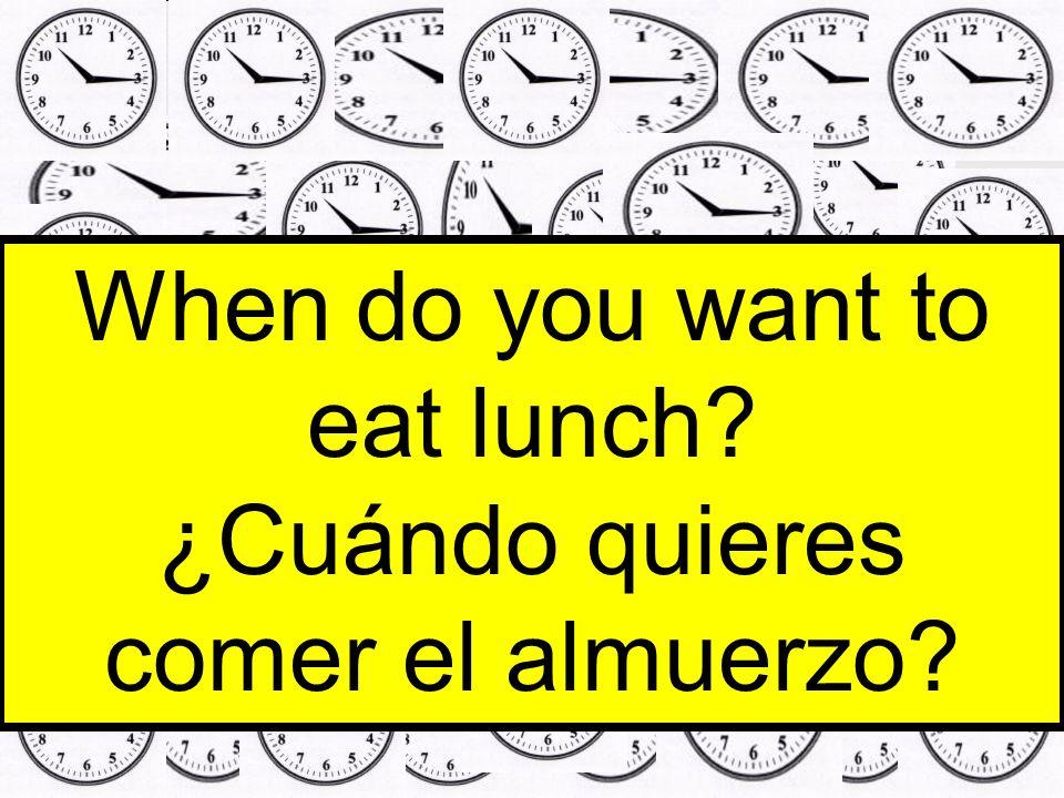 When do you want to eat lunch? ¿Cuándo quieres comer el almuerzo?