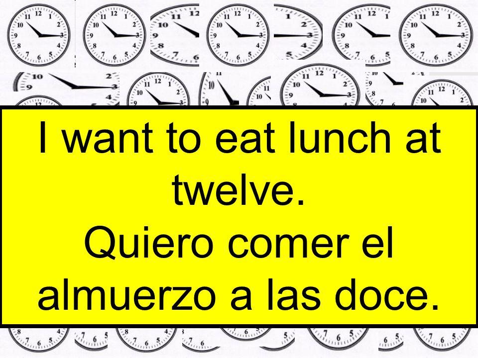 I want to eat lunch at twelve. Quiero comer el almuerzo a las doce.