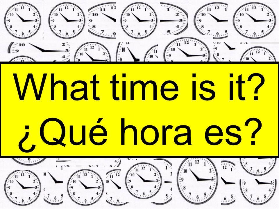 What time is it? ¿Qué hora es?