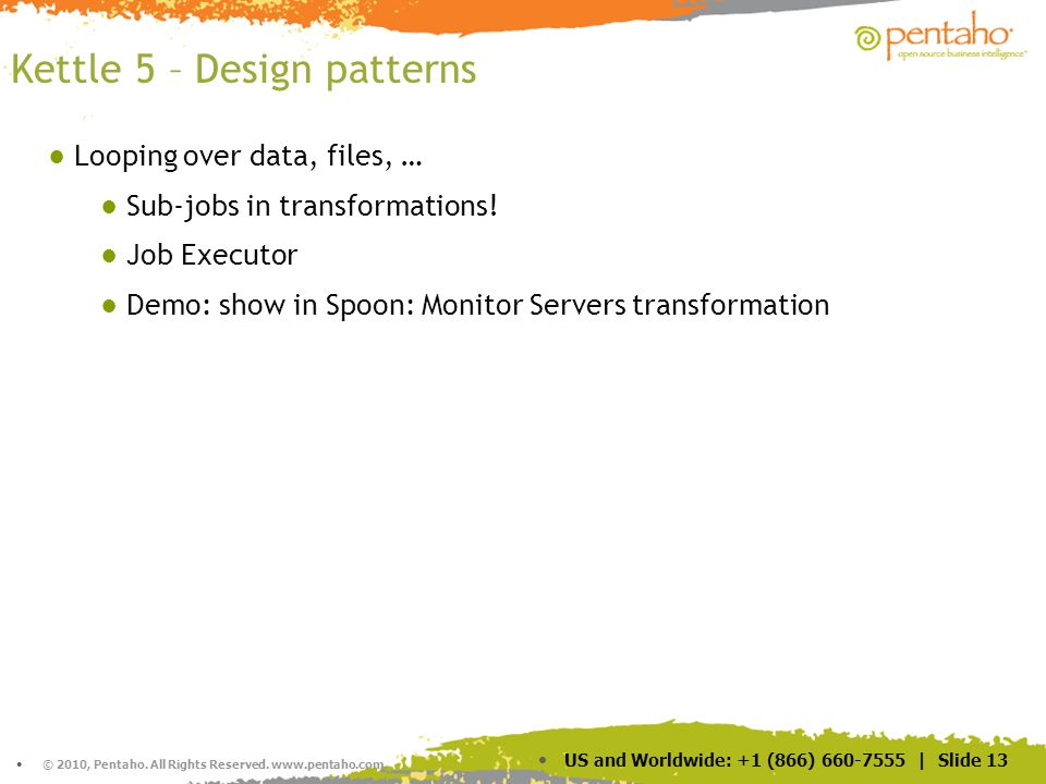 © 2010, Pentaho. All Rights Reserved. www.pentaho.com. US and Worldwide: +1 (866) 660-7555 | Slide 13 Kettle 5 – Design patterns Looping over data, fi