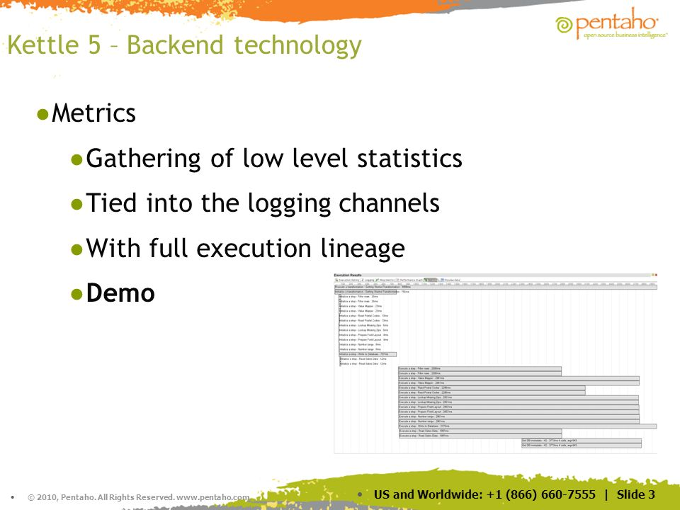 © 2010, Pentaho. All Rights Reserved. www.pentaho.com. US and Worldwide: +1 (866) 660-7555 | Slide 3 Kettle 5 – Backend technology Metrics Gathering o