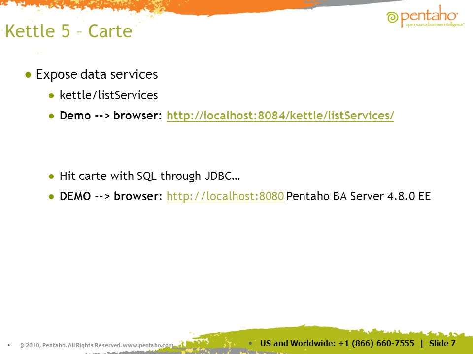 © 2010, Pentaho. All Rights Reserved. www.pentaho.com. US and Worldwide: +1 (866) 660-7555 | Slide 7 Kettle 5 – Carte Expose data services kettle/list