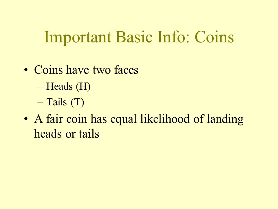 Important Basic Info: Coins Coins have two faces –Heads (H) –Tails (T) A fair coin has equal likelihood of landing heads or tails