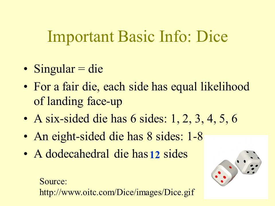 Important Basic Info: Dice Singular = die For a fair die, each side has equal likelihood of landing face-up A six-sided die has 6 sides: 1, 2, 3, 4, 5