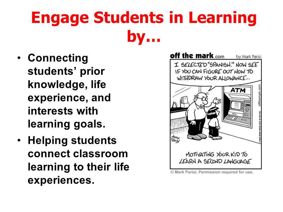 Connecting students prior knowledge, life experience, and interests with learning goals. Engage Students in Learning by… Helping students connect clas